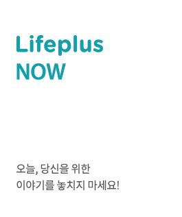 Lifeplus NOW. 오늘, 당신을 위한 이야기를 놓치지 마세요!