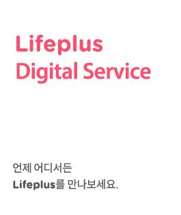 Lifeplus Digiral Service. 언제 어디서든 Lifeplus를 만나보세요.