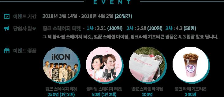 EVENT 이벤트 기간 :2018년 3월 14일 - 2018년 4월 2일 (20일간)